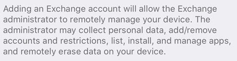 Adding an Exchange account will allow the Exchange administrator to remotely manage your device. The administrator may collect personal data, add/remove accounts and restrictions, list, install, and manage apps, and remotely erase data on your device.